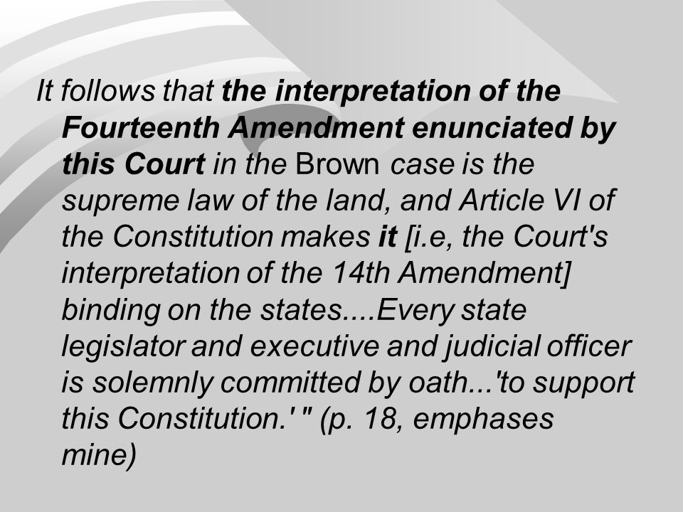 It follows that the interpretation of the Fourteenth Amendment enunciated by this Court in the Brown case is the supreme law of the land, and Article VI of the Constitution makes it [i.e, the Court s interpretation of the 14th Amendment] binding on the states....Every state legislator and executive and judicial officer is solemnly committed by oath... to support this Constitution. (p.
